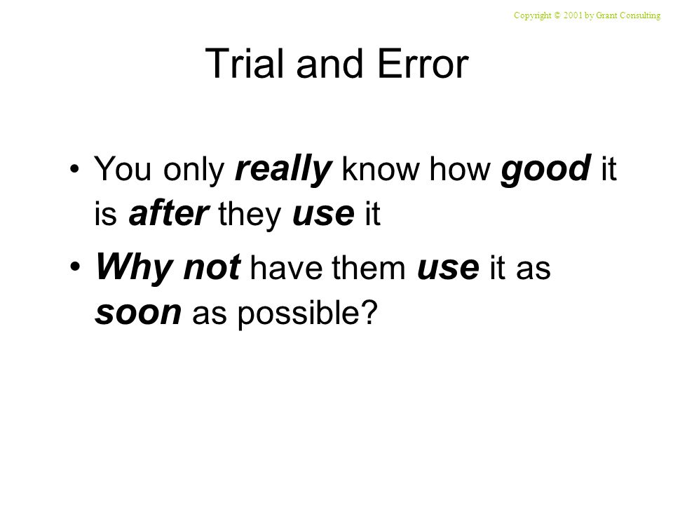 Trial and Error You only really know how good it is after they use it Why not have them use it as soon as possible.