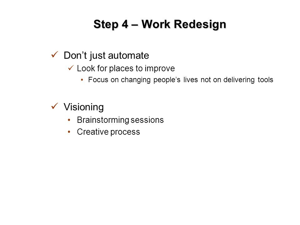 Step 4 – Work Redesign Don't just automate Look for places to improve Focus on changing people's lives not on delivering tools Visioning Brainstorming sessions Creative process