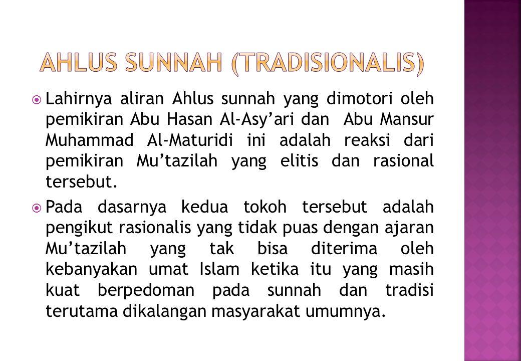  Lahirnya aliran Ahlus sunnah yang dimotori oleh pemikiran Abu Hasan Al-Asy'ari dan Abu Mansur Muhammad Al-Maturidi ini adalah reaksi dari pemikiran Mu'tazilah yang elitis dan rasional tersebut.