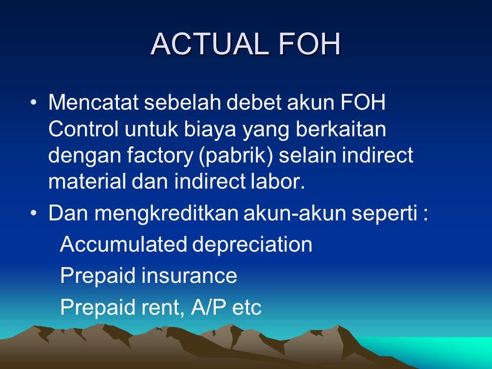 ACTUAL FOH Mencatat sebelah debet akun FOH Control untuk biaya yang berkaitan dengan factory (pabrik) selain indirect material dan indirect labor. Dan