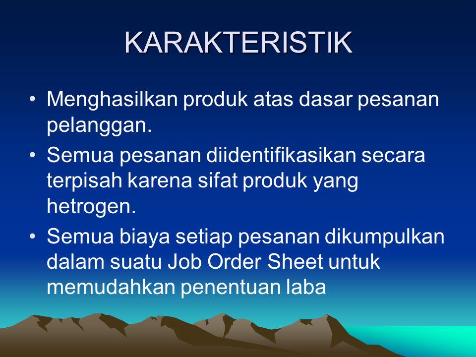 KARAKTERISTIK Menghasilkan produk atas dasar pesanan pelanggan. Semua pesanan diidentifikasikan secara terpisah karena sifat produk yang hetrogen. Sem