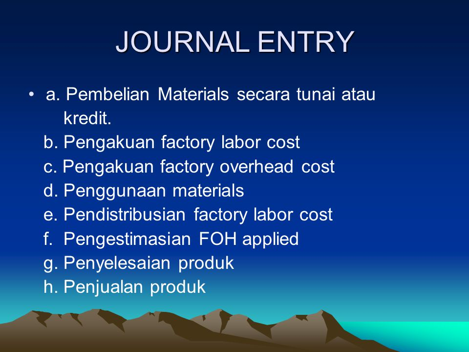 JOURNAL ENTRY a. Pembelian Materials secara tunai atau kredit. b. Pengakuan factory labor cost c. Pengakuan factory overhead cost d. Penggunaan materi