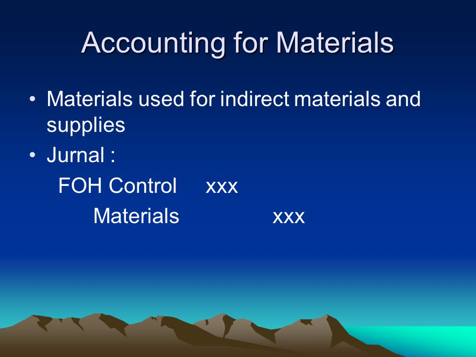 Accounting for Materials Materials used for indirect materials and supplies Jurnal : FOH Control xxx Materials xxx