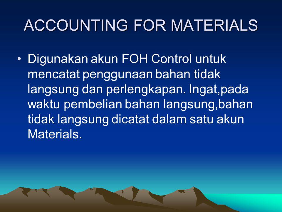 ACCOUNTING FOR MATERIALS Digunakan akun FOH Control untuk mencatat penggunaan bahan tidak langsung dan perlengkapan. Ingat,pada waktu pembelian bahan