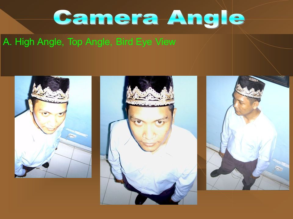 A. High Angle, Top Angle, Bird Eye View