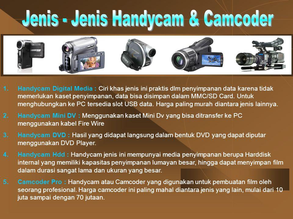 1.Handycam Digital Media : Ciri khas jenis ini praktis dlm penyimpanan data karena tidak memerlukan kaset penyimpanan, data bisa disimpan dalam MMC/SD