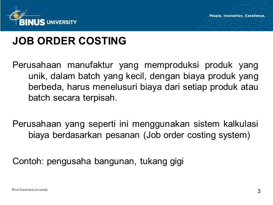 Bina Nusantara University 3 JOB ORDER COSTING Perusahaan manufaktur yang memproduksi produk yang unik, dalam batch yang kecil, dengan biaya produk yang berbeda, harus menelusuri biaya dari setiap produk atau batch secara terpisah.