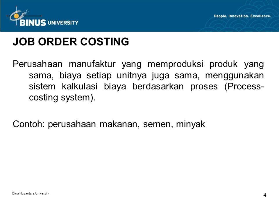 Bina Nusantara University 4 JOB ORDER COSTING Perusahaan manufaktur yang memproduksi produk yang sama, biaya setiap unitnya juga sama, menggunakan sistem kalkulasi biaya berdasarkan proses (Process- costing system).