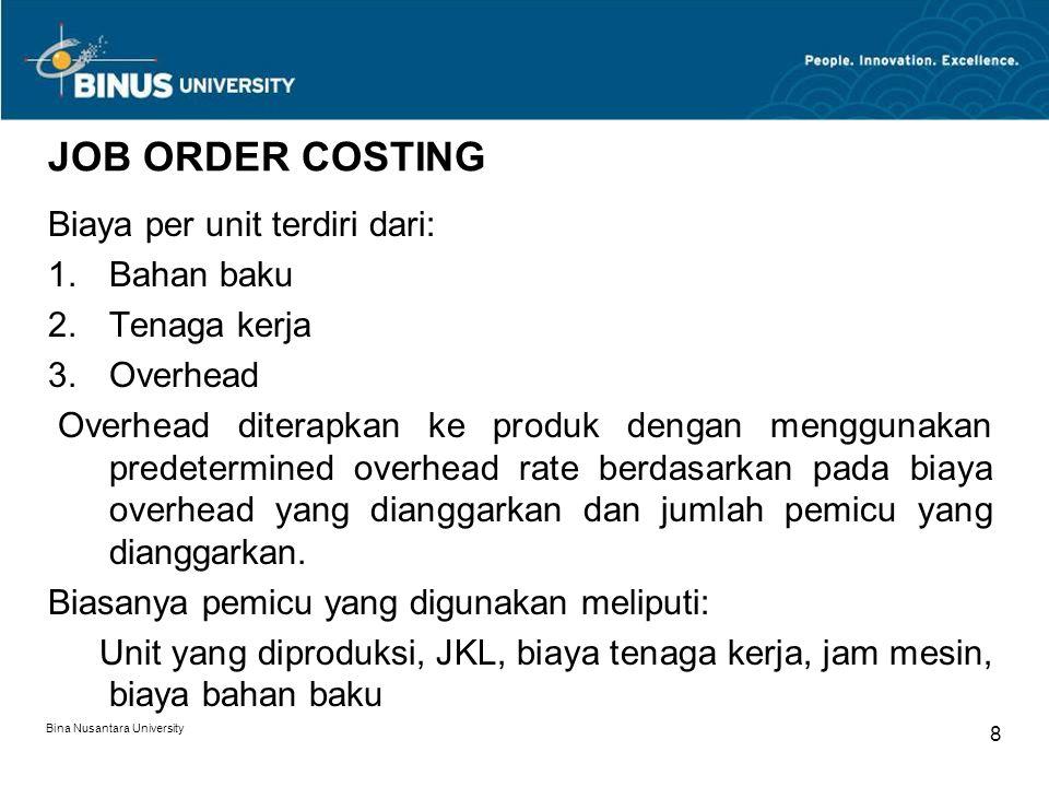 Bina Nusantara University 8 JOB ORDER COSTING Biaya per unit terdiri dari: 1.Bahan baku 2.Tenaga kerja 3.Overhead Overhead diterapkan ke produk dengan menggunakan predetermined overhead rate berdasarkan pada biaya overhead yang dianggarkan dan jumlah pemicu yang dianggarkan.