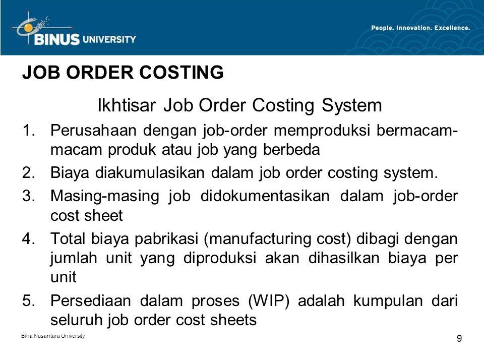 Bina Nusantara University 9 JOB ORDER COSTING Ikhtisar Job Order Costing System 1.Perusahaan dengan job-order memproduksi bermacam- macam produk atau job yang berbeda 2.Biaya diakumulasikan dalam job order costing system.