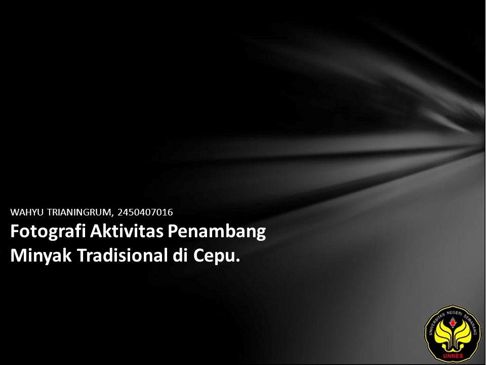 WAHYU TRIANINGRUM, 2450407016 Fotografi Aktivitas Penambang Minyak Tradisional di Cepu.