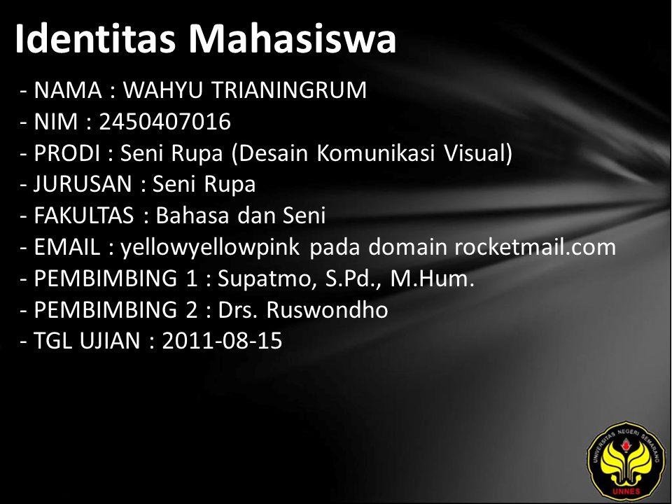 Identitas Mahasiswa - NAMA : WAHYU TRIANINGRUM - NIM : 2450407016 - PRODI : Seni Rupa (Desain Komunikasi Visual) - JURUSAN : Seni Rupa - FAKULTAS : Bahasa dan Seni - EMAIL : yellowyellowpink pada domain rocketmail.com - PEMBIMBING 1 : Supatmo, S.Pd., M.Hum.
