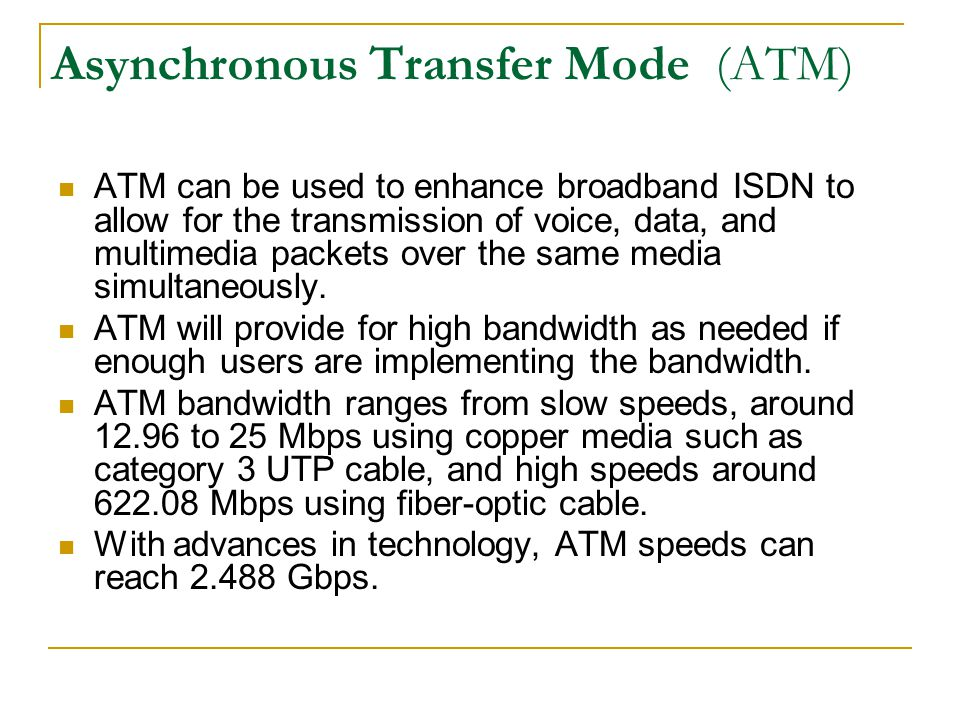 Asynchronous Transfer Mode (ATM) ATM can be used to enhance broadband ISDN to allow for the transmission of voice, data, and multimedia packets over t