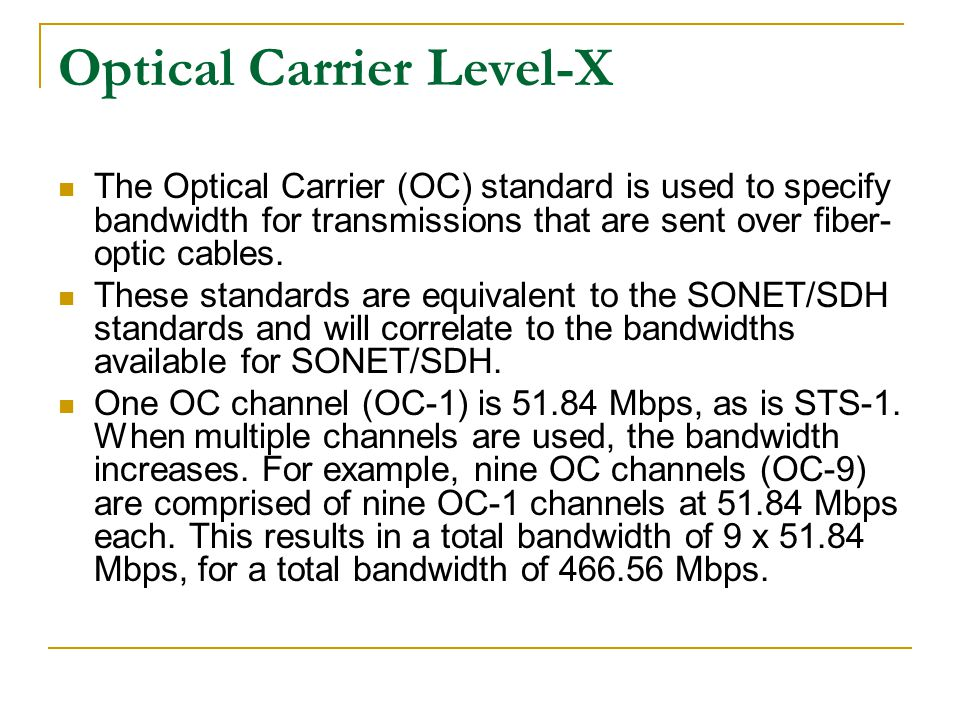 Optical Carrier Level-X The Optical Carrier (OC) standard is used to specify bandwidth for transmissions that are sent over fiber- optic cables. These