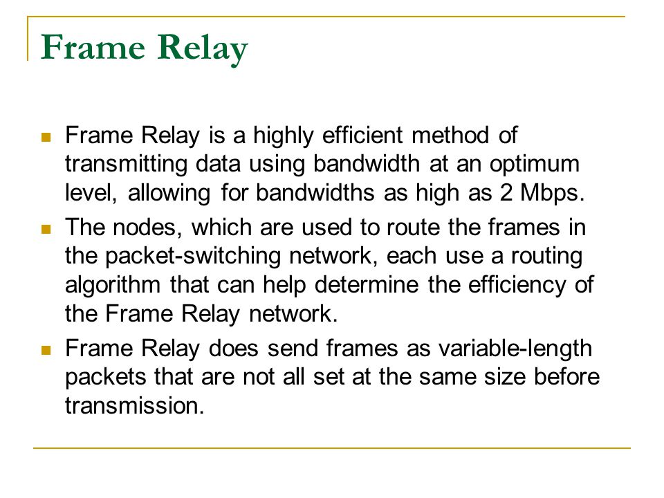 Frame Relay Frame Relay is a highly efficient method of transmitting data using bandwidth at an optimum level, allowing for bandwidths as high as 2 Mb