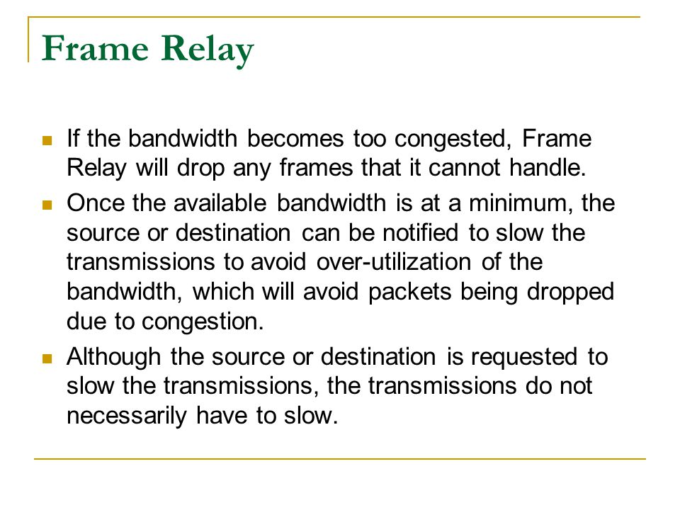Frame Relay If the bandwidth becomes too congested, Frame Relay will drop any frames that it cannot handle. Once the available bandwidth is at a minim