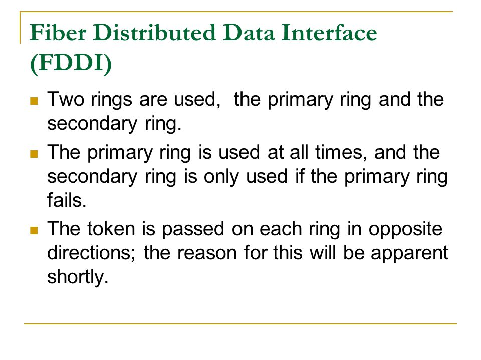 Fiber Distributed Data Interface (FDDI) Two rings are used, the primary ring and the secondary ring. The primary ring is used at all times, and the se