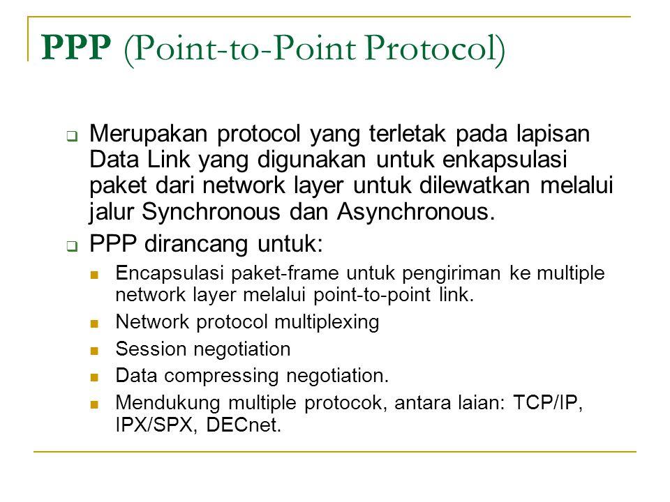 PPP (Point-to-Point Protocol)  Merupakan protocol yang terletak pada lapisan Data Link yang digunakan untuk enkapsulasi paket dari network layer untu
