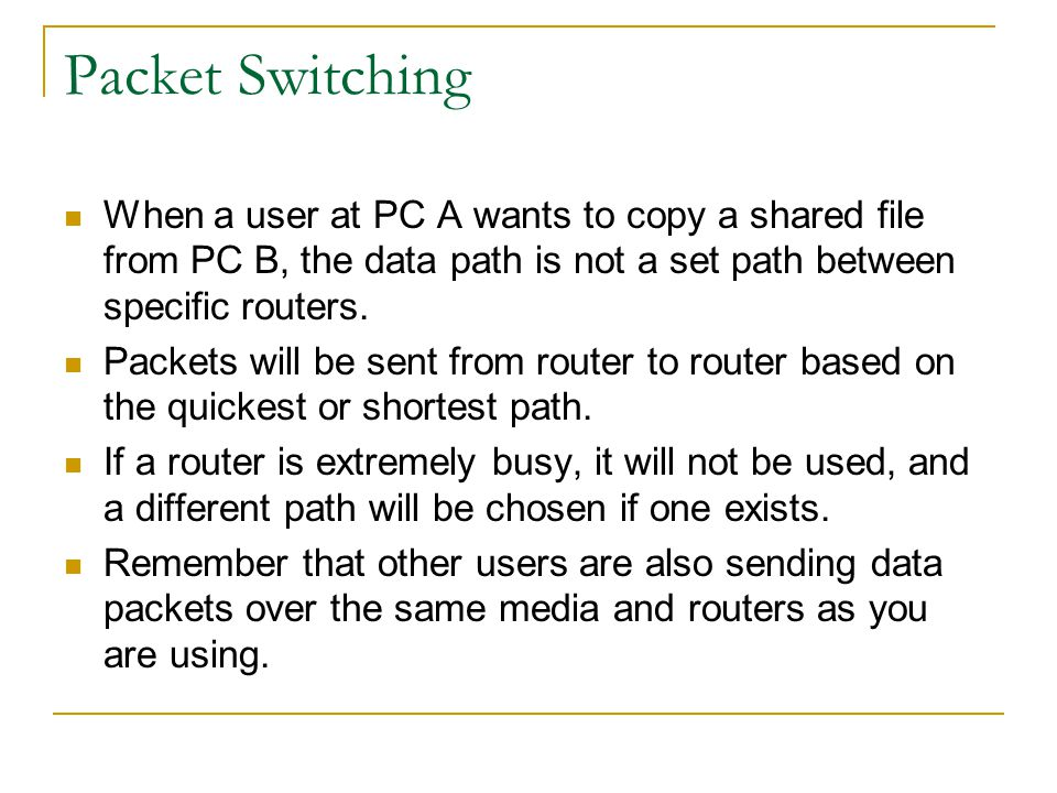 Packet Switching When a user at PC A wants to copy a shared file from PC B, the data path is not a set path between specific routers. Packets will be