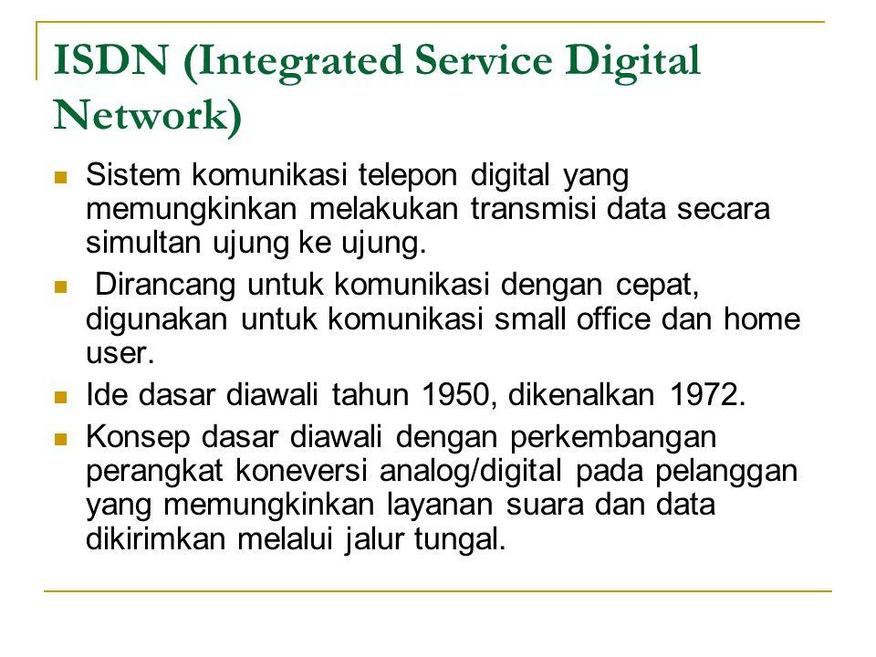 ISDN (Integrated Service Digital Network) Sistem komunikasi telepon digital yang memungkinkan melakukan transmisi data secara simultan ujung ke ujung.
