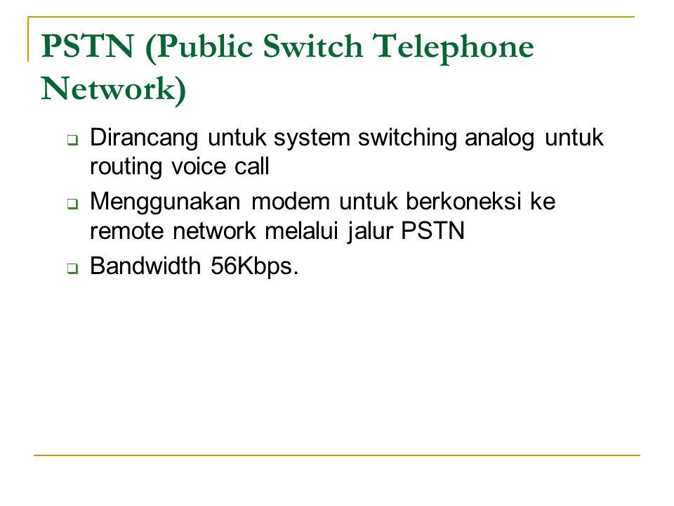 PSTN (Public Switch Telephone Network)  Dirancang untuk system switching analog untuk routing voice call  Menggunakan modem untuk berkoneksi ke remo