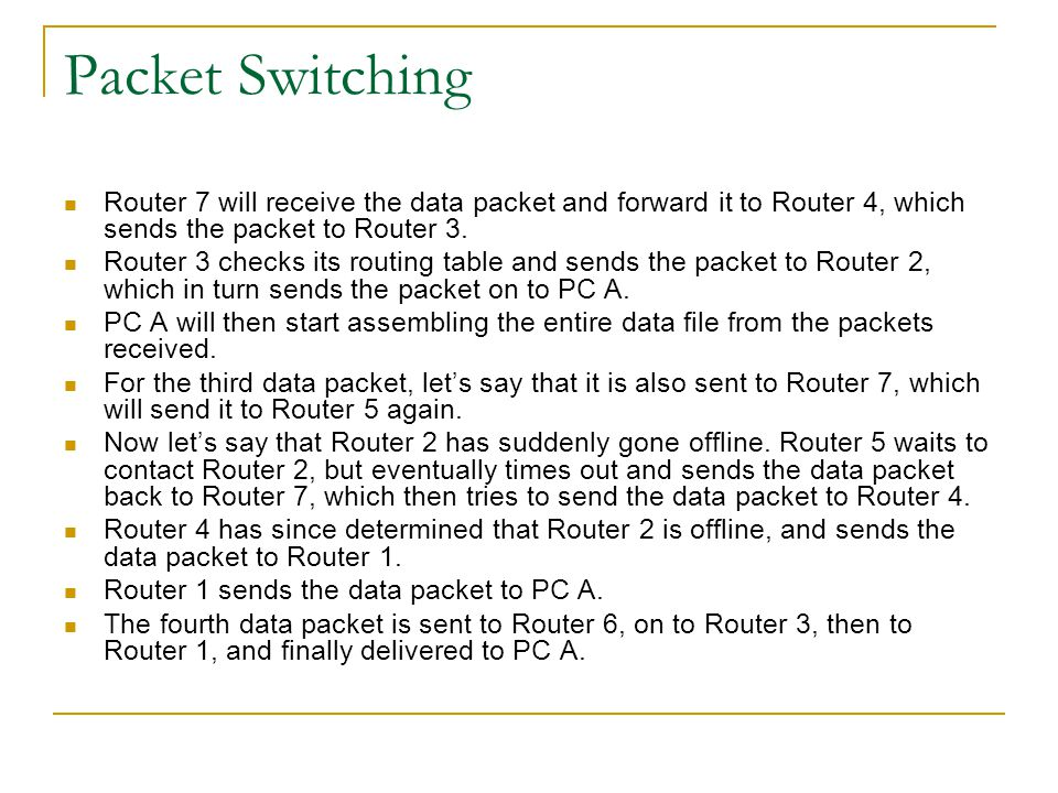 Packet Switching Let's look more closely at packets 3 and 4: While packet 3 was detained at Router 5 because of the failure of Router 2, packet 4 was able to be delivered to PC A before the arrival of packet 3.