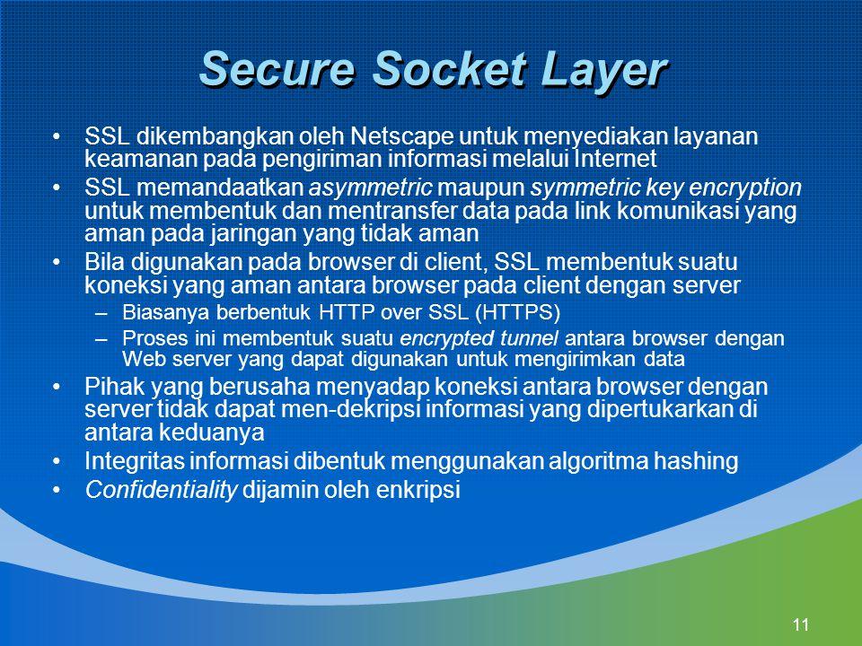 11 Secure Socket Layer SSL dikembangkan oleh Netscape untuk menyediakan layanan keamanan pada pengiriman informasi melalui Internet SSL memandaatkan asymmetric maupun symmetric key encryption untuk membentuk dan mentransfer data pada link komunikasi yang aman pada jaringan yang tidak aman Bila digunakan pada browser di client, SSL membentuk suatu koneksi yang aman antara browser pada client dengan server –Biasanya berbentuk HTTP over SSL (HTTPS) –Proses ini membentuk suatu encrypted tunnel antara browser dengan Web server yang dapat digunakan untuk mengirimkan data Pihak yang berusaha menyadap koneksi antara browser dengan server tidak dapat men-dekripsi informasi yang dipertukarkan di antara keduanya Integritas informasi dibentuk menggunakan algoritma hashing Confidentiality dijamin oleh enkripsi