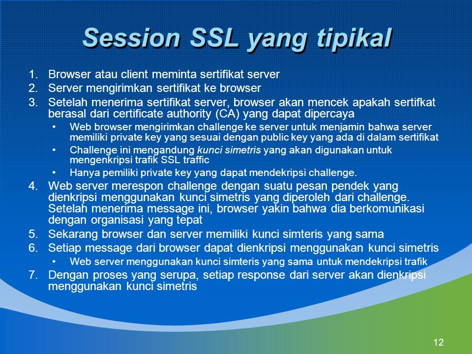 12 Session SSL yang tipikal 1.Browser atau client meminta sertifikat server 2.Server mengirimkan sertifikat ke browser 3.Setelah menerima sertifikat s
