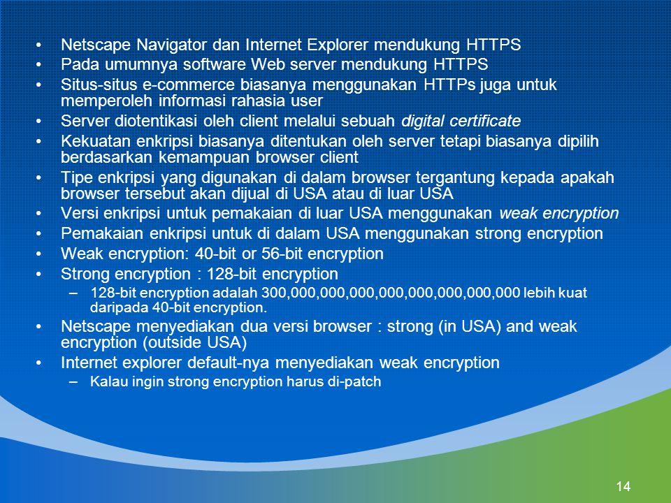 14 Netscape Navigator dan Internet Explorer mendukung HTTPS Pada umumnya software Web server mendukung HTTPS Situs-situs e-commerce biasanya menggunakan HTTPs juga untuk memperoleh informasi rahasia user Server diotentikasi oleh client melalui sebuah digital certificate Kekuatan enkripsi biasanya ditentukan oleh server tetapi biasanya dipilih berdasarkan kemampuan browser client Tipe enkripsi yang digunakan di dalam browser tergantung kepada apakah browser tersebut akan dijual di USA atau di luar USA Versi enkripsi untuk pemakaian di luar USA menggunakan weak encryption Pemakaian enkripsi untuk di dalam USA menggunakan strong encryption Weak encryption: 40-bit or 56-bit encryption Strong encryption : 128-bit encryption –128-bit encryption adalah 300,000,000,000,000,000,000,000,000 lebih kuat daripada 40-bit encryption.