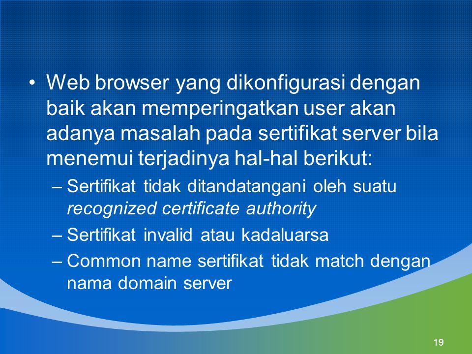 19 Web browser yang dikonfigurasi dengan baik akan memperingatkan user akan adanya masalah pada sertifikat server bila menemui terjadinya hal-hal berikut: –Sertifikat tidak ditandatangani oleh suatu recognized certificate authority –Sertifikat invalid atau kadaluarsa –Common name sertifikat tidak match dengan nama domain server