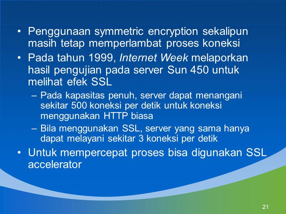 21 Penggunaan symmetric encryption sekalipun masih tetap memperlambat proses koneksi Pada tahun 1999, Internet Week melaporkan hasil pengujian pada server Sun 450 untuk melihat efek SSL –Pada kapasitas penuh, server dapat menangani sekitar 500 koneksi per detik untuk koneksi menggunakan HTTP biasa –Bila menggunakan SSL, server yang sama hanya dapat melayani sekitar 3 koneksi per detik Untuk mempercepat proses bisa digunakan SSL accelerator