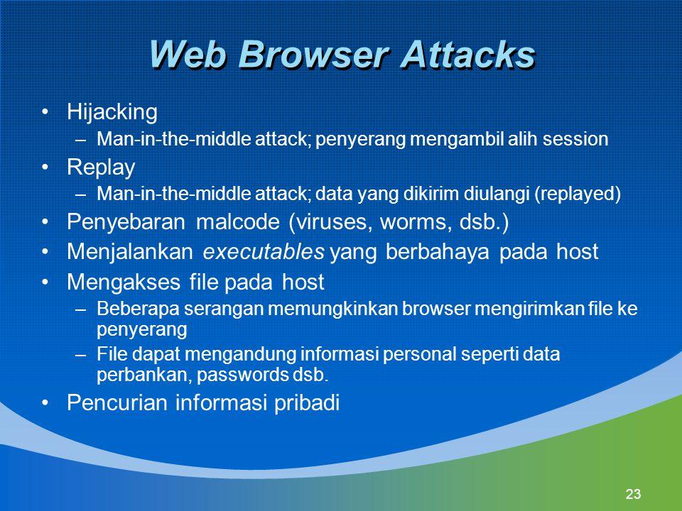 23 Web Browser Attacks Hijacking –Man-in-the-middle attack; penyerang mengambil alih session Replay –Man-in-the-middle attack; data yang dikirim diulangi (replayed) Penyebaran malcode (viruses, worms, dsb.) Menjalankan executables yang berbahaya pada host Mengakses file pada host –Beberapa serangan memungkinkan browser mengirimkan file ke penyerang –File dapat mengandung informasi personal seperti data perbankan, passwords dsb.