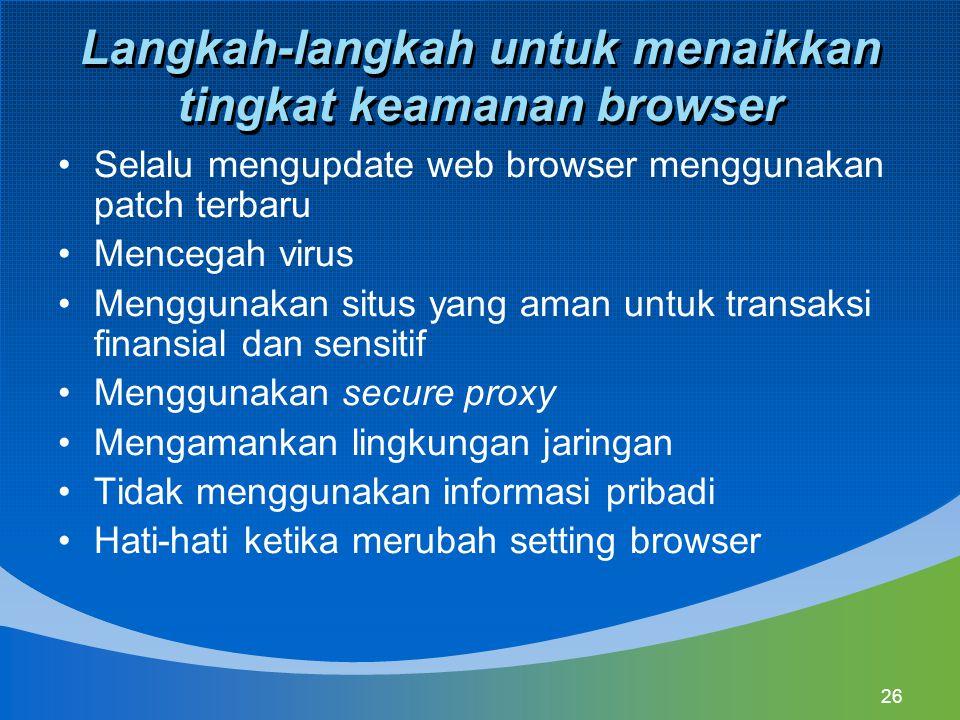 26 Langkah-langkah untuk menaikkan tingkat keamanan browser Selalu mengupdate web browser menggunakan patch terbaru Mencegah virus Menggunakan situs yang aman untuk transaksi finansial dan sensitif Menggunakan secure proxy Mengamankan lingkungan jaringan Tidak menggunakan informasi pribadi Hati-hati ketika merubah setting browser