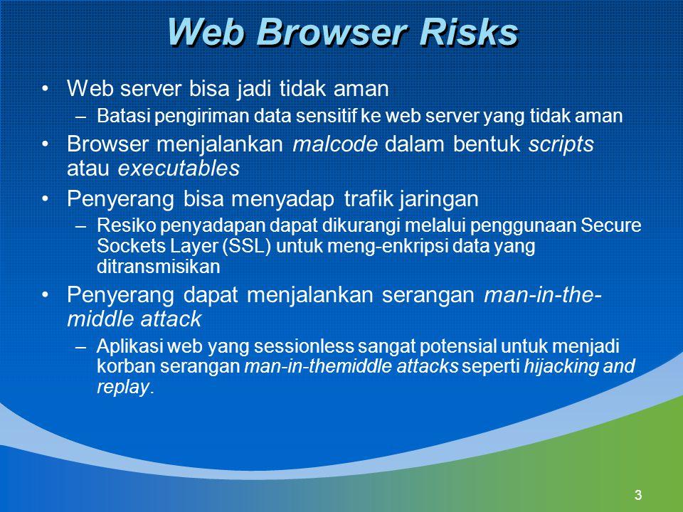 3 Web Browser Risks Web server bisa jadi tidak aman –Batasi pengiriman data sensitif ke web server yang tidak aman Browser menjalankan malcode dalam bentuk scripts atau executables Penyerang bisa menyadap trafik jaringan –Resiko penyadapan dapat dikurangi melalui penggunaan Secure Sockets Layer (SSL) untuk meng-enkripsi data yang ditransmisikan Penyerang dapat menjalankan serangan man-in-the- middle attack –Aplikasi web yang sessionless sangat potensial untuk menjadi korban serangan man-in-themiddle attacks seperti hijacking and replay.