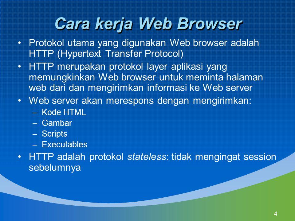 4 Cara kerja Web Browser Protokol utama yang digunakan Web browser adalah HTTP (Hypertext Transfer Protocol) HTTP merupakan protokol layer aplikasi yang memungkinkan Web browser untuk meminta halaman web dari dan mengirimkan informasi ke Web server Web server akan merespons dengan mengirimkan: –Kode HTML –Gambar –Scripts –Executables HTTP adalah protokol stateless: tidak mengingat session sebelumnya