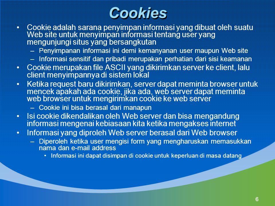 6 Cookies Cookie adalah sarana penyimpan informasi yang dibuat oleh suatu Web site untuk menyimpan informasi tentang user yang mengunjungi situs yang bersangkutan –Penyimpanan informasi ini demi kemanyanan user maupun Web site –Informasi sensitif dan pribadi merupakan perhatian dari sisi keamanan Cookie merupakan file ASCII yang dikirimkan server ke client, lalu client menyimpannya di sistem lokal Ketika request baru dikirimkan, server dapat meminta browser untuk mencek apakah ada cookie, jika ada, web server dapat meminta web browser untuk mengirimkan cookie ke web server –Cookie ini bisa berasal dari manapun Isi cookie dikendalikan oleh Web server dan bisa mengandung informasi mengenai kebiasaan kita ketika mengakses internet Informasi yang diproleh Web server berasal dari Web browser –Diperoleh ketika user mengisi form yang mengharuskan memasukkan nama dan e-mail address Informasi ini dapat disimpan di cookie untuk keperluan di masa datang