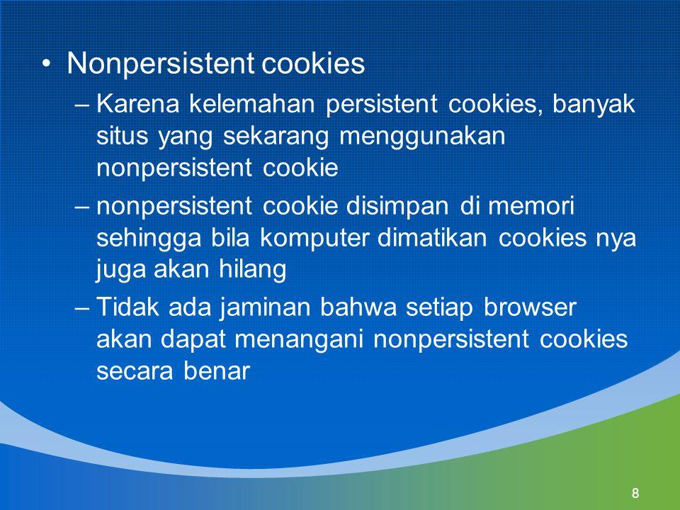 8 Nonpersistent cookies –Karena kelemahan persistent cookies, banyak situs yang sekarang menggunakan nonpersistent cookie –nonpersistent cookie disimpan di memori sehingga bila komputer dimatikan cookies nya juga akan hilang –Tidak ada jaminan bahwa setiap browser akan dapat menangani nonpersistent cookies secara benar