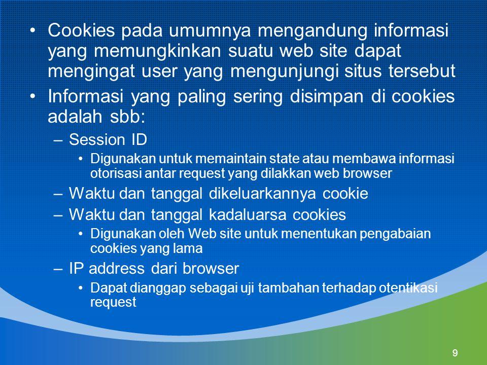 9 Cookies pada umumnya mengandung informasi yang memungkinkan suatu web site dapat mengingat user yang mengunjungi situs tersebut Informasi yang paling sering disimpan di cookies adalah sbb: –Session ID Digunakan untuk memaintain state atau membawa informasi otorisasi antar request yang dilakkan web browser –Waktu dan tanggal dikeluarkannya cookie –Waktu dan tanggal kadaluarsa cookies Digunakan oleh Web site untuk menentukan pengabaian cookies yang lama –IP address dari browser Dapat dianggap sebagai uji tambahan terhadap otentikasi request
