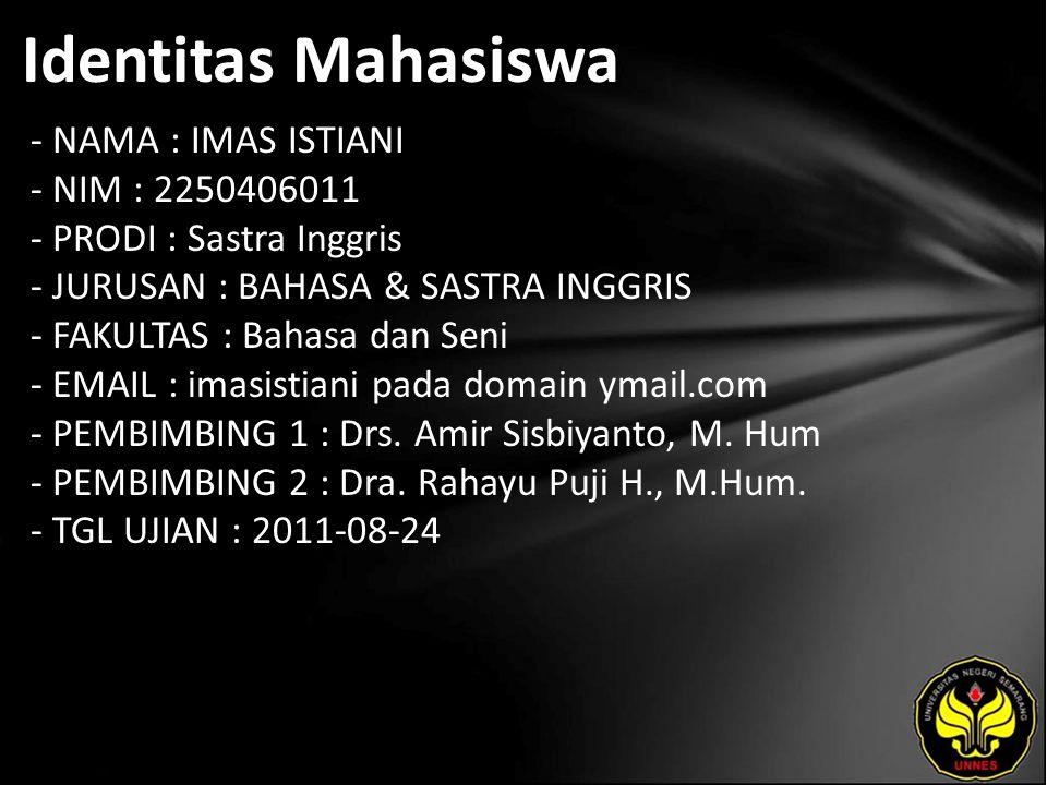 Identitas Mahasiswa - NAMA : IMAS ISTIANI - NIM : 2250406011 - PRODI : Sastra Inggris - JURUSAN : BAHASA & SASTRA INGGRIS - FAKULTAS : Bahasa dan Seni - EMAIL : imasistiani pada domain ymail.com - PEMBIMBING 1 : Drs.
