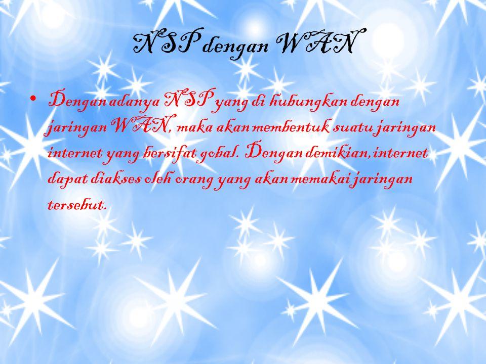 NSP dengan WAN Dengan adanya NSP yang di hubungkan dengan jaringan WAN, maka akan membentuk suatu jaringan internet yang bersifat gobal.