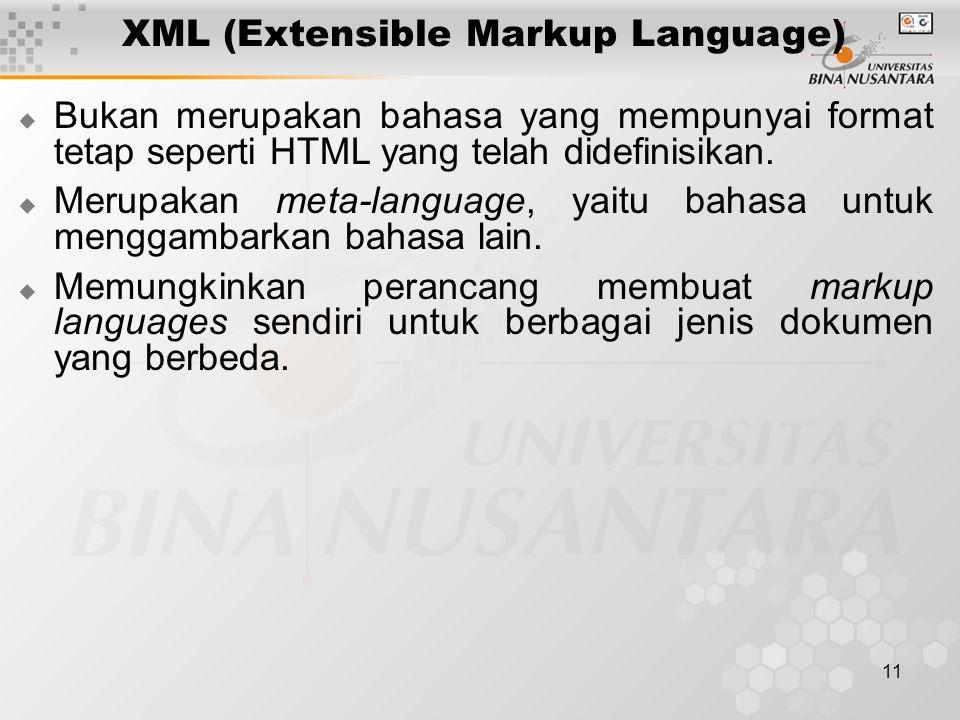 11 XML (Extensible Markup Language)  Bukan merupakan bahasa yang mempunyai format tetap seperti HTML yang telah didefinisikan.  Merupakan meta-langu