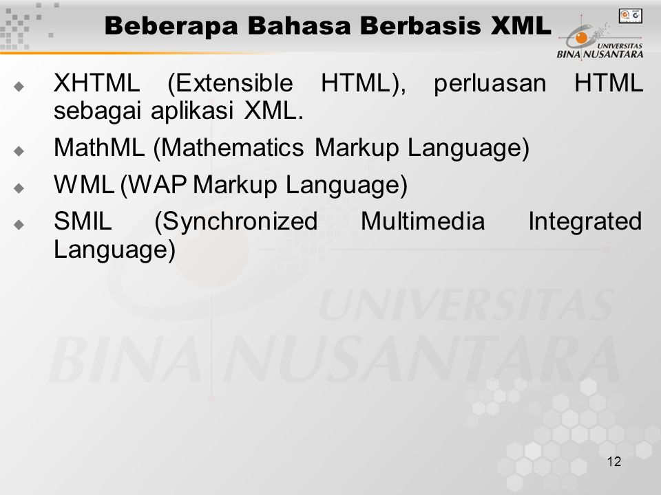 12 Beberapa Bahasa Berbasis XML  XHTML (Extensible HTML), perluasan HTML sebagai aplikasi XML.  MathML (Mathematics Markup Language)  WML (WAP Mark