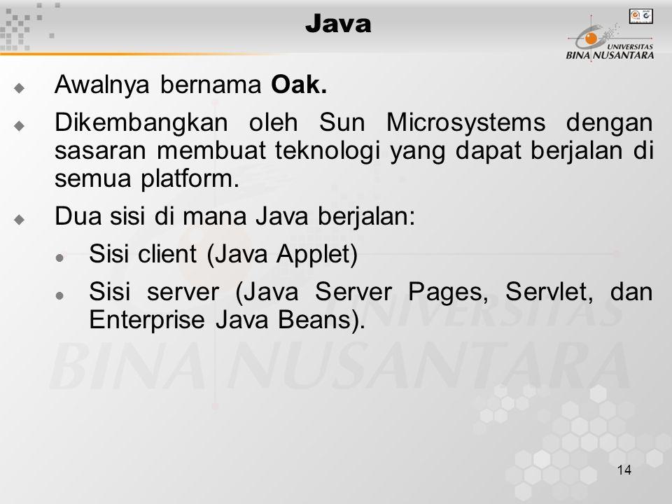 14 Java  Awalnya bernama Oak.  Dikembangkan oleh Sun Microsystems dengan sasaran membuat teknologi yang dapat berjalan di semua platform.  Dua sisi