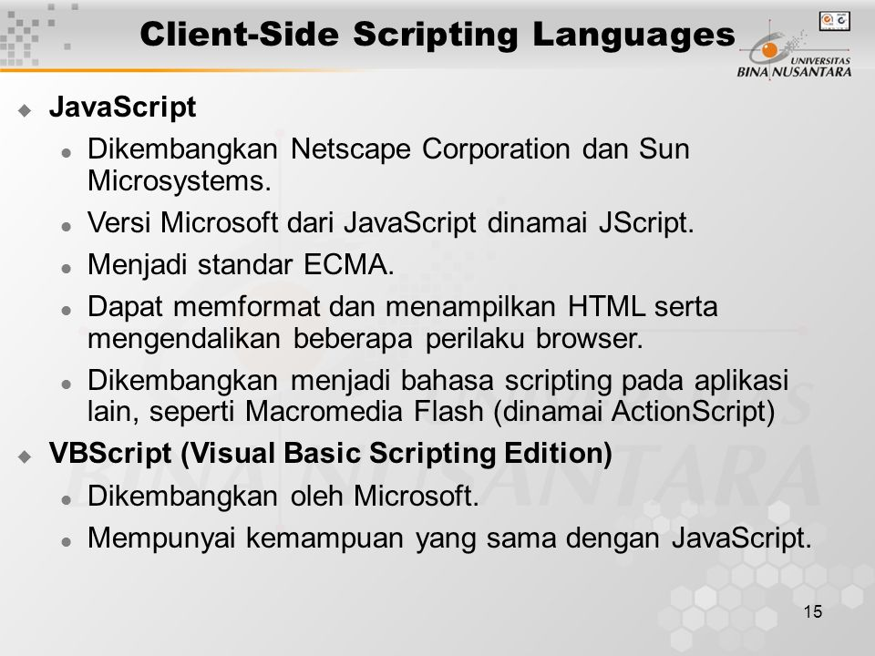 15 Client-Side Scripting Languages  JavaScript Dikembangkan Netscape Corporation dan Sun Microsystems. Versi Microsoft dari JavaScript dinamai JScrip