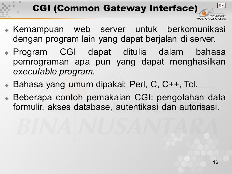16 CGI (Common Gateway Interface)  Kemampuan web server untuk berkomunikasi dengan program lain yang dapat berjalan di server.  Program CGI dapat di