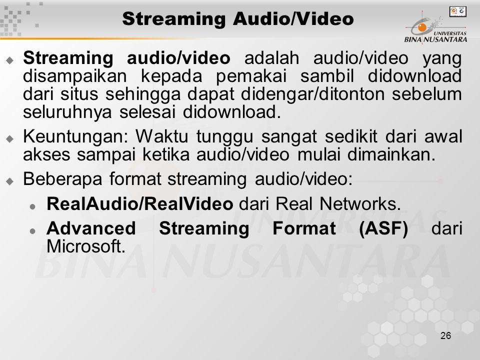 26 Streaming Audio/Video  Streaming audio/video adalah audio/video yang disampaikan kepada pemakai sambil didownload dari situs sehingga dapat dideng