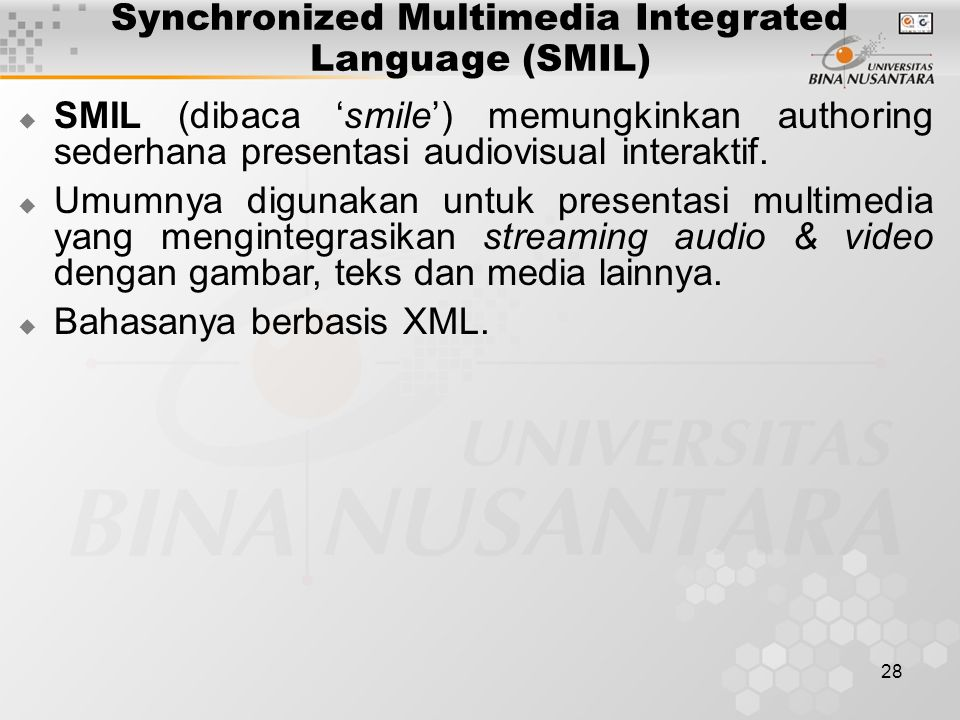 28 Synchronized Multimedia Integrated Language (SMIL)  SMIL (dibaca 'smile') memungkinkan authoring sederhana presentasi audiovisual interaktif.  Um