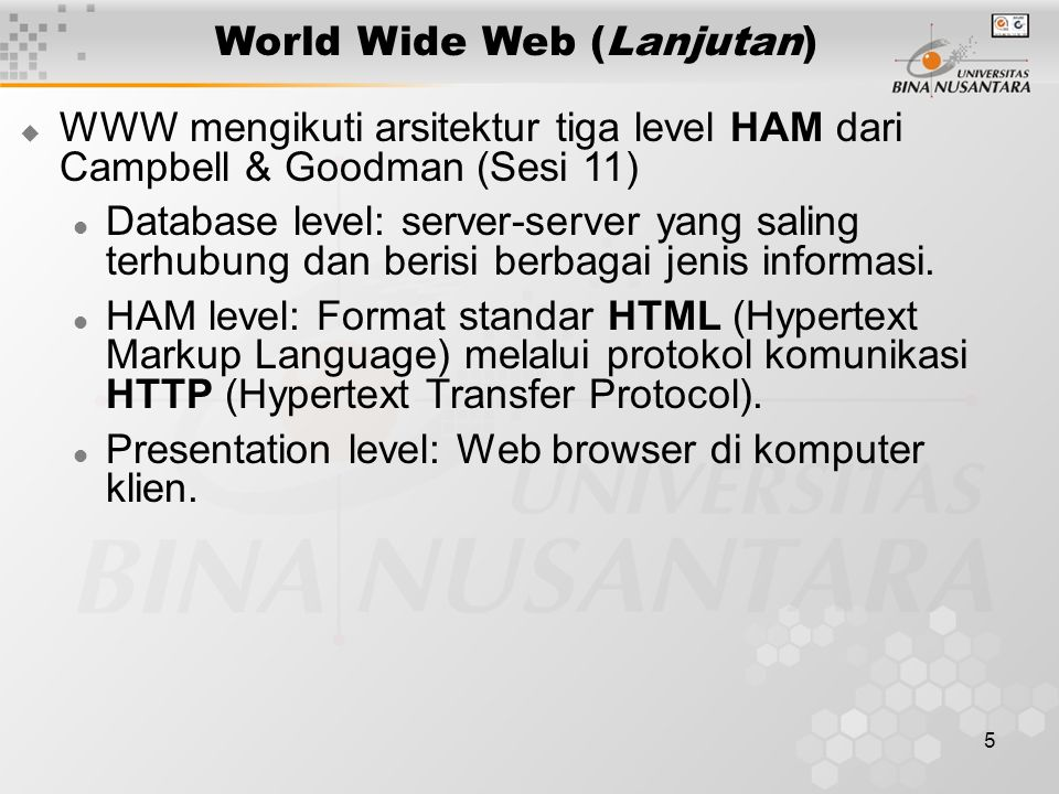 5 World Wide Web (Lanjutan)  WWW mengikuti arsitektur tiga level HAM dari Campbell & Goodman (Sesi 11) Database level: server-server yang saling terh