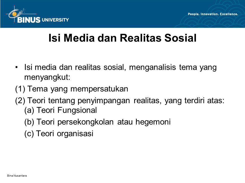 Bina Nusantara Isi Media dan Realitas Sosial Isi media dan realitas sosial, menganalisis tema yang menyangkut: (1) Tema yang mempersatukan (2) Teori tentang penyimpangan realitas, yang terdiri atas: (a) Teori Fungsional (b) Teori persekongkolan atau hegemoni (c) Teori organisasi