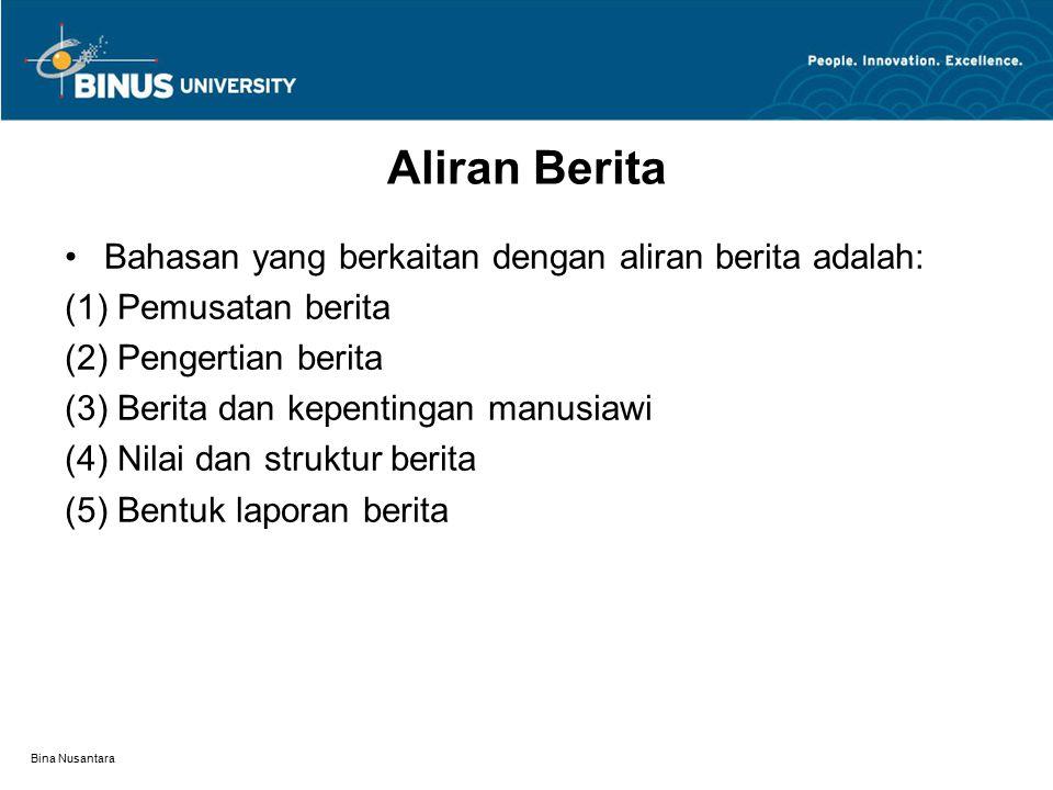 Bina Nusantara Aliran Berita Bahasan yang berkaitan dengan aliran berita adalah: (1) Pemusatan berita (2) Pengertian berita (3) Berita dan kepentingan manusiawi (4) Nilai dan struktur berita (5) Bentuk laporan berita